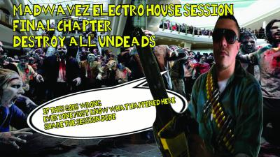 MADWAVEZ ELECTRO HOUSE SESSION - FINAL CHAPTER - DESTROY ALL UNDEADS 1366X768.jpg
