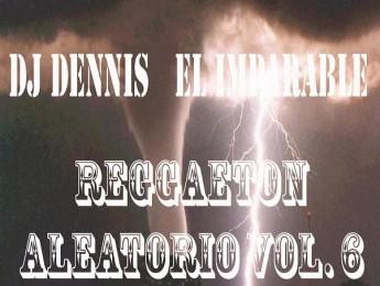 DJ Dennis El Imparable - Reggaetón Aleatorio Vol. 6 [2011]