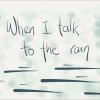 WHEN I TALK TO THE RAIN