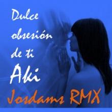 Aki - Dulce obsesión (Josdams RMX)